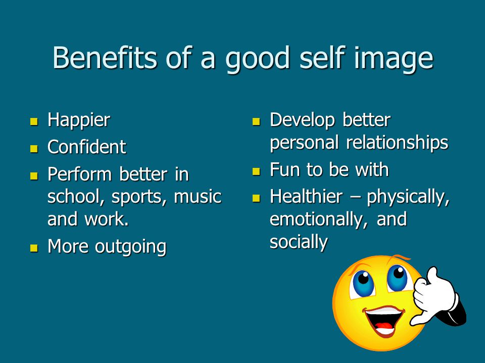 Benefits of a good self image Happier Happier Confident Confident Perform better in school, sports, music and work.