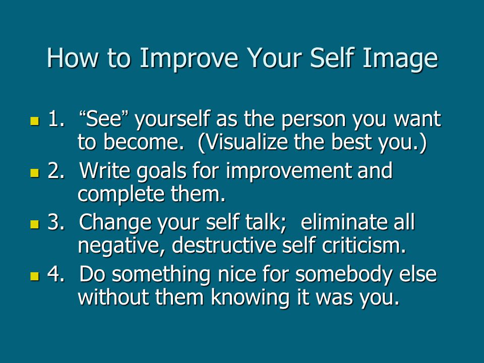 How to Improve Your Self Image 1. See yourself as the person you want to become.