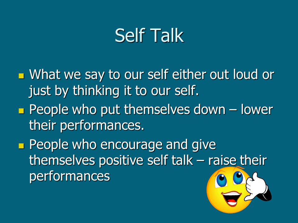 Self Talk What we say to our self either out loud or just by thinking it to our self.