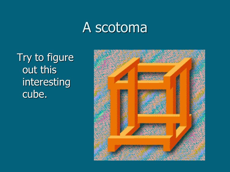 A scotoma Try to figure out this interesting cube. Try to figure out this interesting cube.