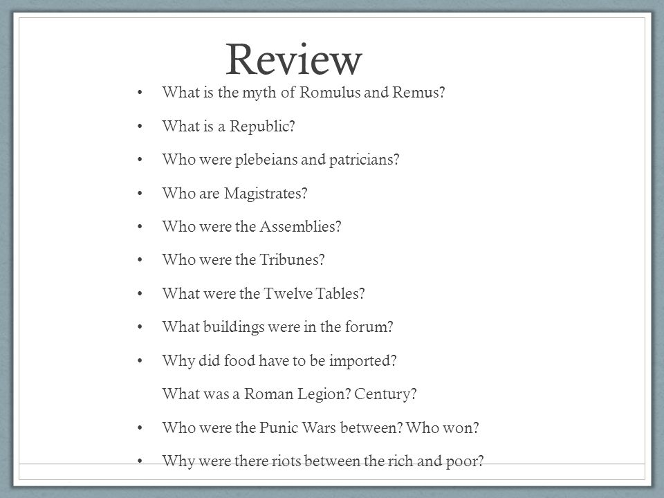 Review What is the myth of Romulus and Remus? What is a Republic? Who were plebeians and patricians? Who are Magistrates? Who were the Assemblies? Who