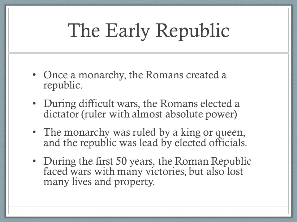 The Early Republic Once a monarchy, the Romans created a republic. During difficult wars, the Romans elected a dictator (ruler with almost absolute po