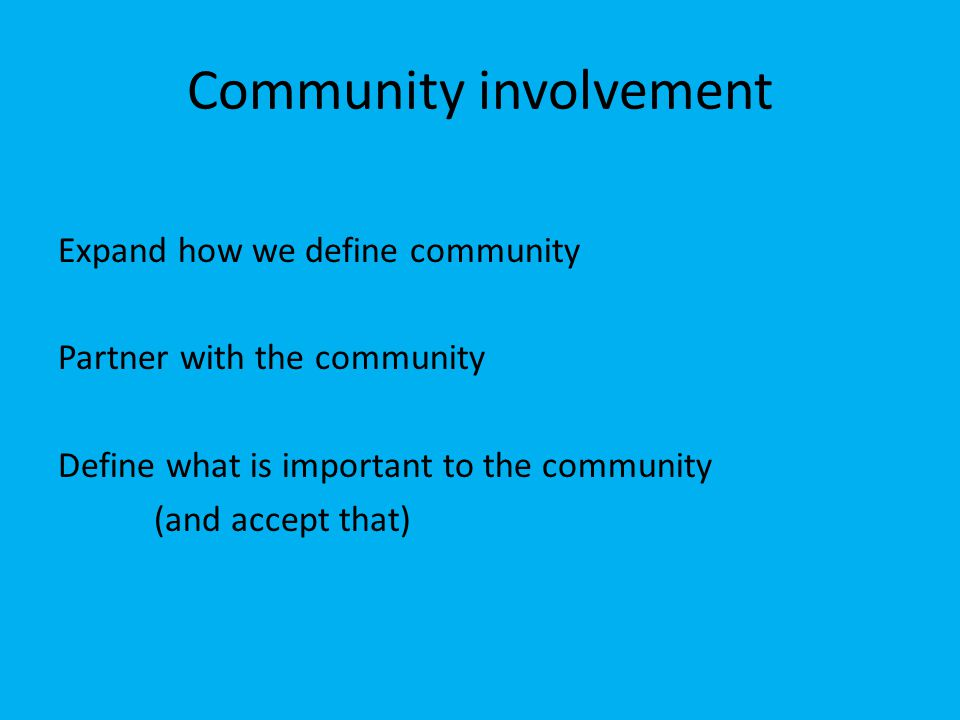 Community involvement Expand how we define community Partner with the community Define what is important to the community (and accept that)