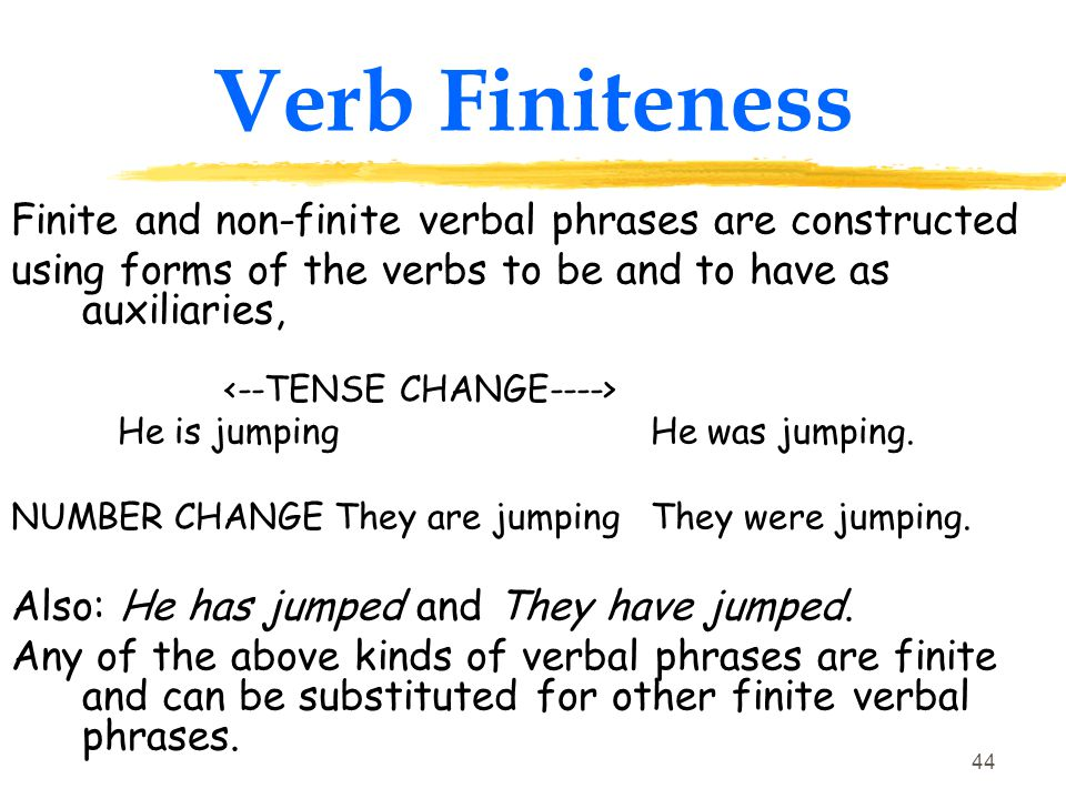 43 Verb Finiteness A verbal phrase is finite if A) it is inflected for tense, and B) it agrees with its subject in number and person.