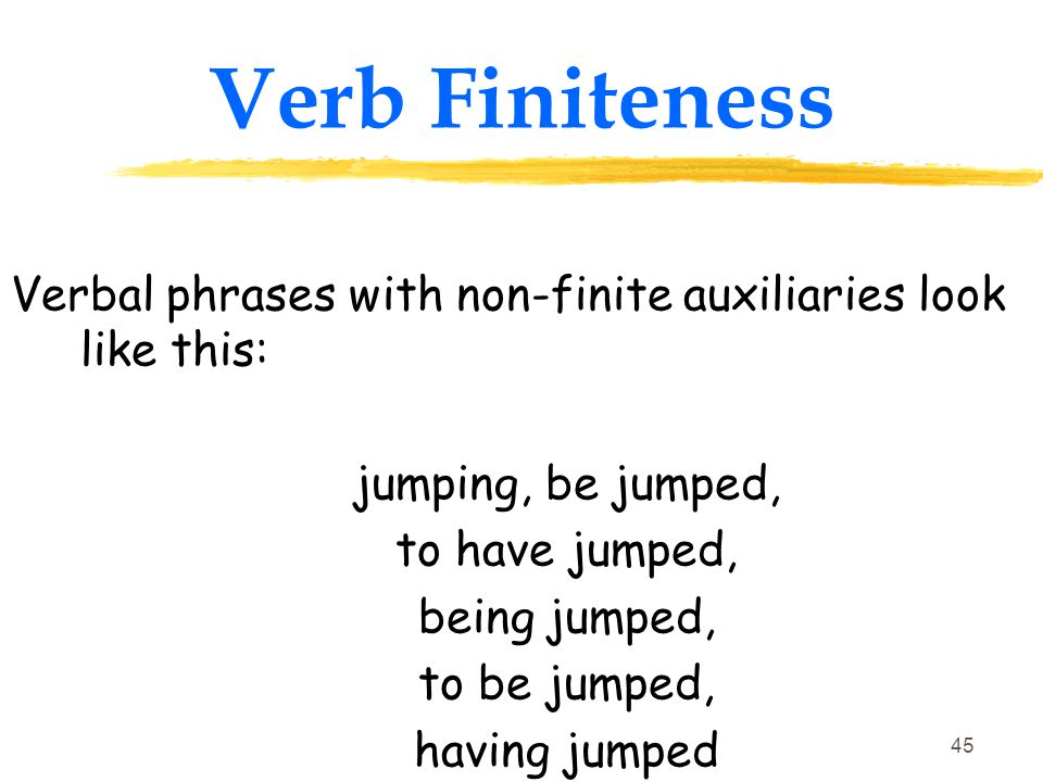 44 Verb Finiteness Finite and non-finite verbal phrases are constructed using forms of the verbs to be and to have as auxiliaries, He is jumping He was jumping.