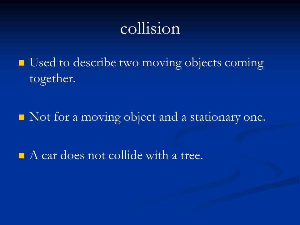 collision Used to describe two moving objects coming together. Not for a moving object and a stationary one. A car does not collide with a tree.