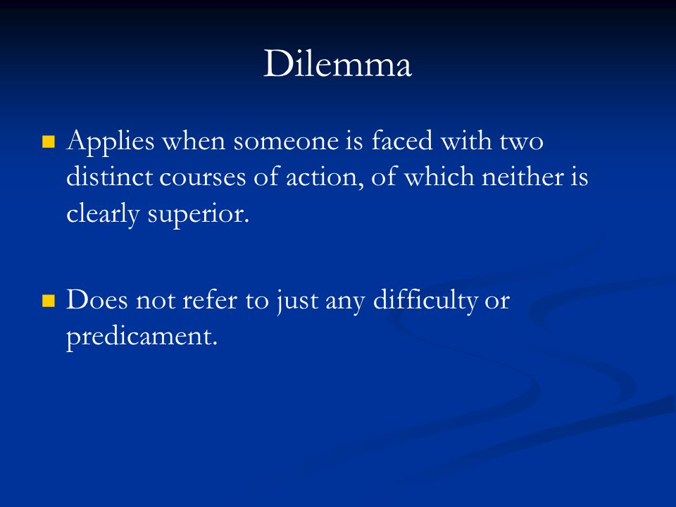 Dilemma Applies when someone is faced with two distinct courses of action, of which neither is clearly superior. Does not refer to just any difficulty
