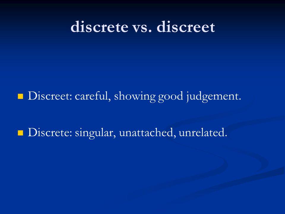 discrete vs. discreet Discreet: careful, showing good judgement. Discrete: singular, unattached, unrelated.