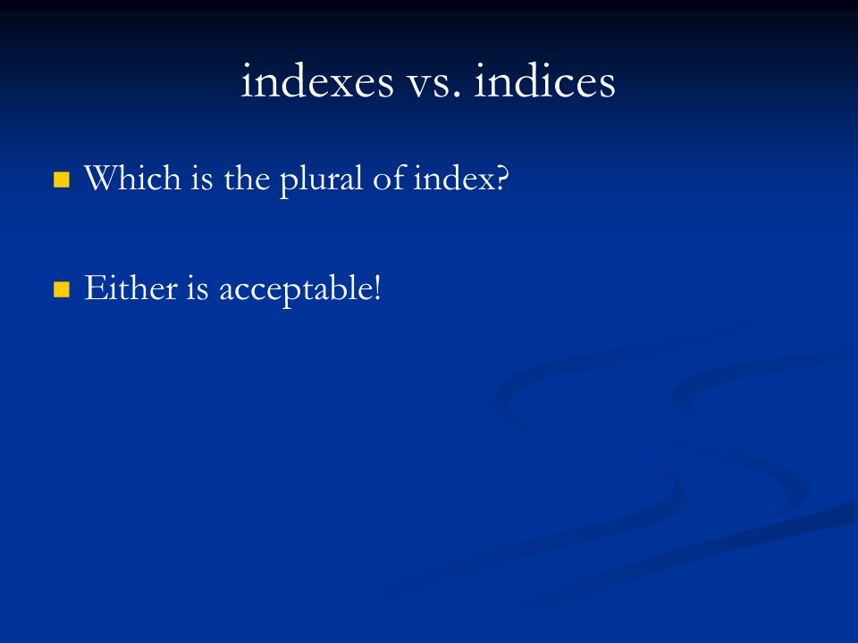 indexes vs. indices Which is the plural of index? Either is acceptable!