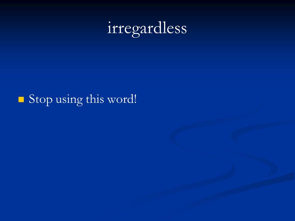 irregardless Stop using this word!