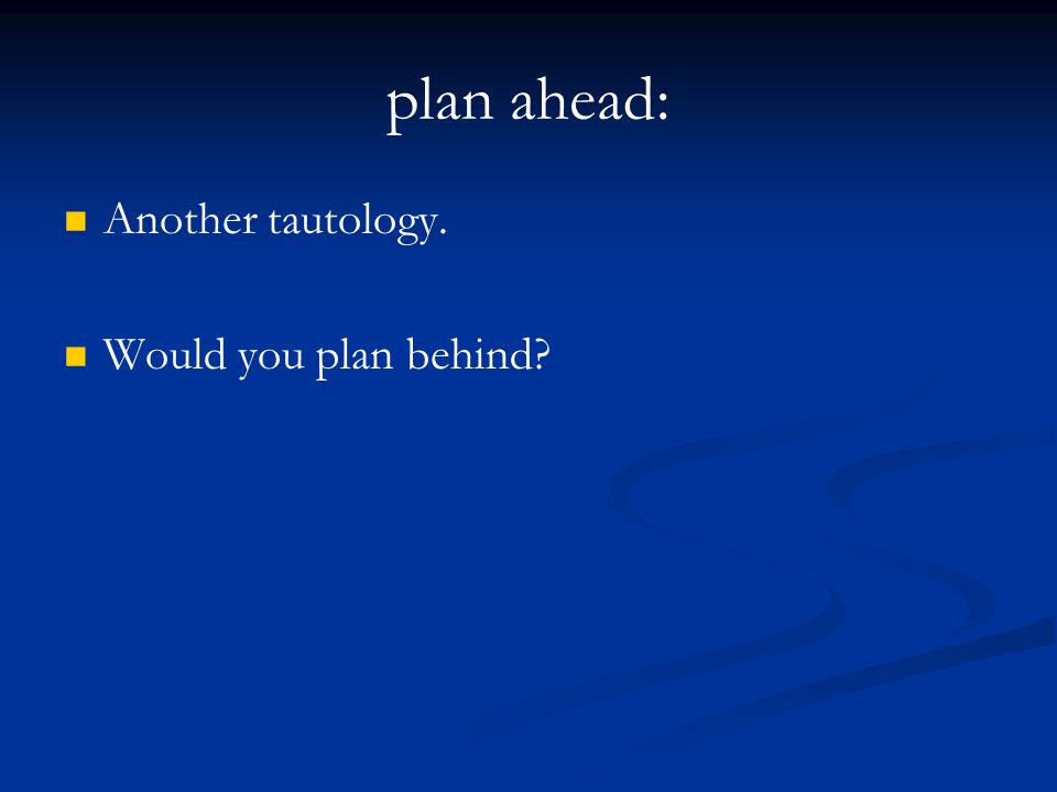 plan ahead: Another tautology. Would you plan behind?