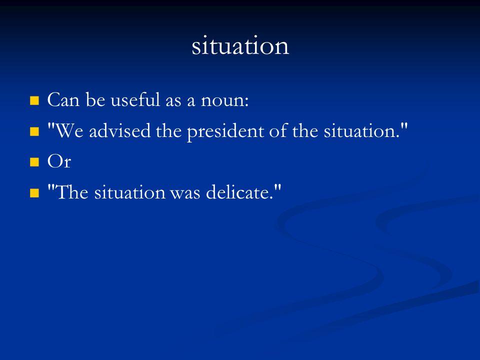 situation Can be useful as a noun: