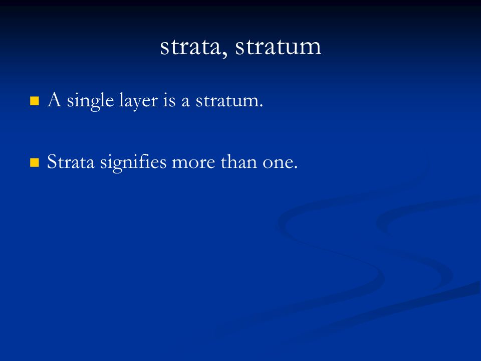 strata, stratum A single layer is a stratum. Strata signifies more than one.
