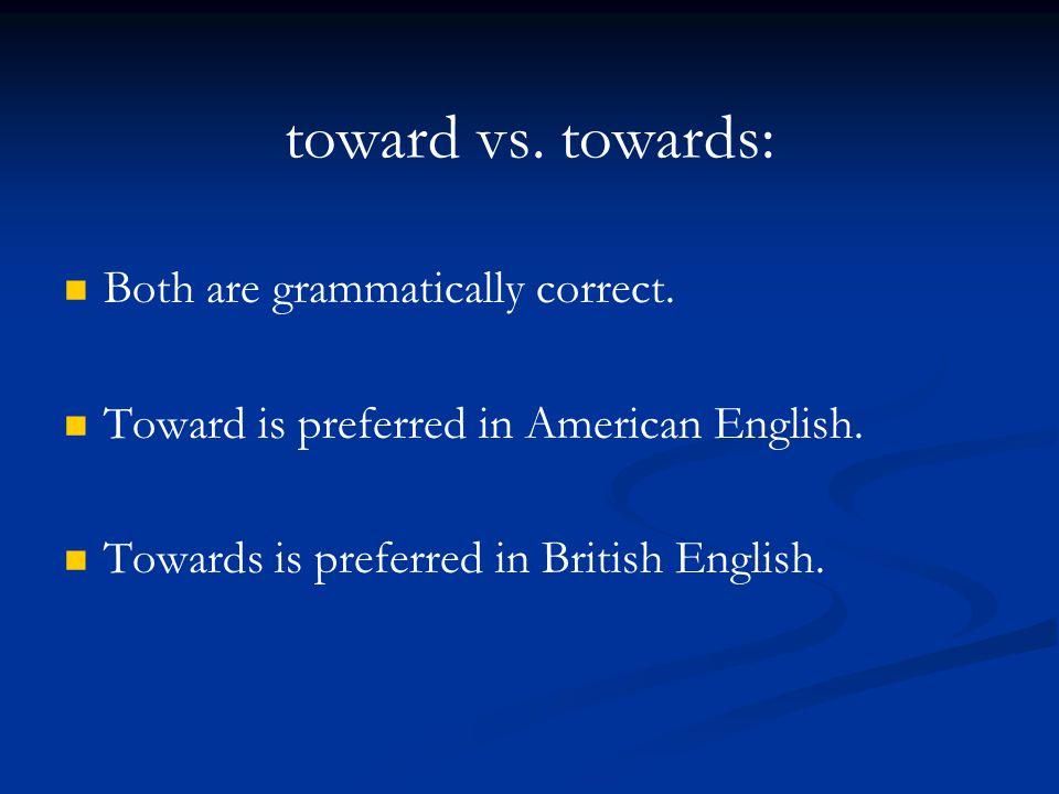 toward vs. towards: Both are grammatically correct. Toward is preferred in American English. Towards is preferred in British English.