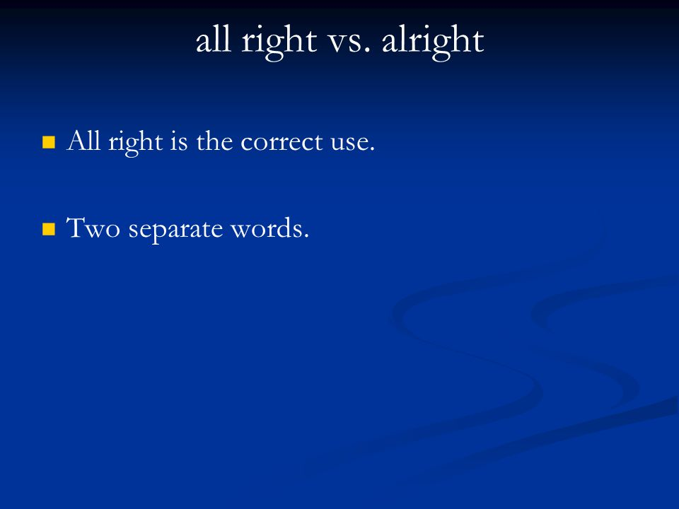 all right vs. alright All right is the correct use. Two separate words.