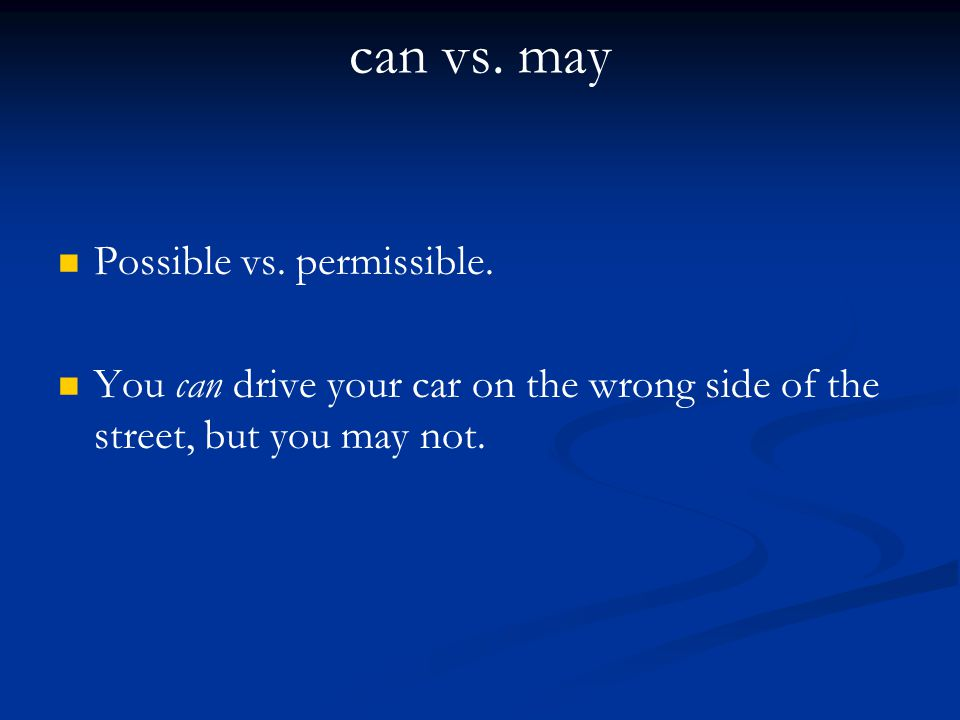 can vs. may Possible vs. permissible. You can drive your car on the wrong side of the street, but you may not.