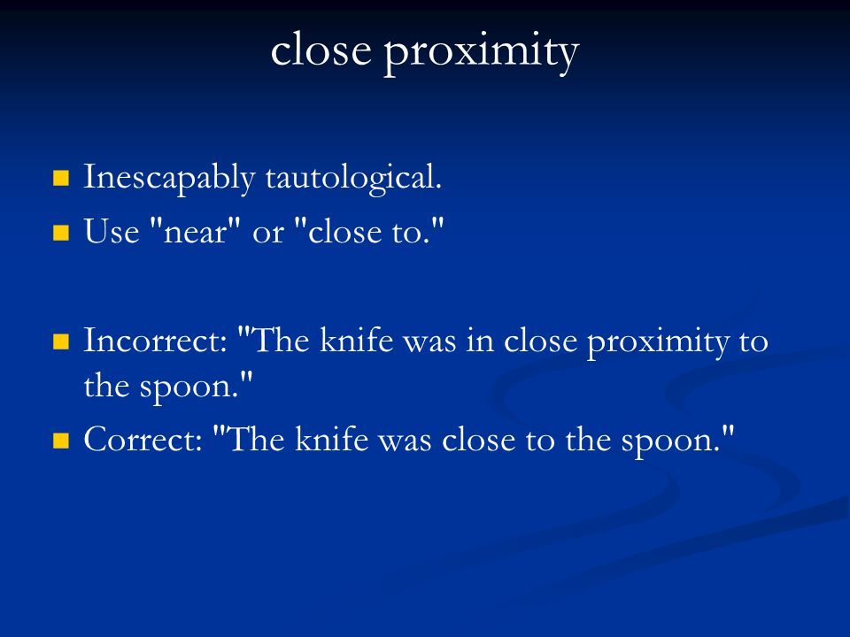 close proximity Inescapably tautological. Use