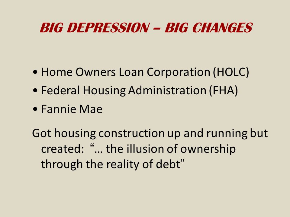 BIG DEPRESSION – BIG CHANGES Home Owners Loan Corporation (HOLC) Federal Housing Administration (FHA) Fannie Mae Got housing construction up and running but created: … the illusion of ownership through the reality of debt