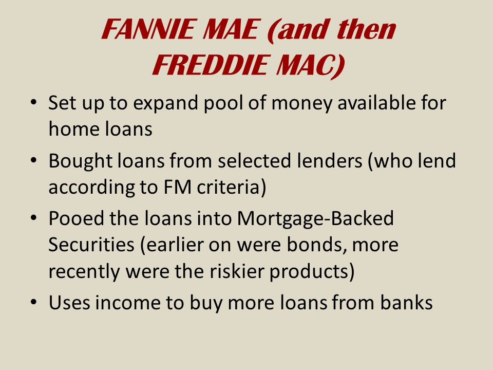 FANNIE MAE (and then FREDDIE MAC) Set up to expand pool of money available for home loans Bought loans from selected lenders (who lend according to FM criteria) Pooed the loans into Mortgage-Backed Securities (earlier on were bonds, more recently were the riskier products) Uses income to buy more loans from banks