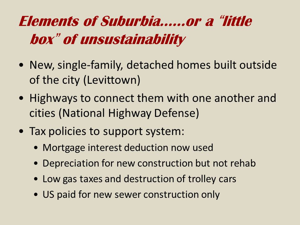 Elements of Suburbia……or a little box of unsustainability New, single-family, detached homes built outside of the city (Levittown) Highways to connect them with one another and cities (National Highway Defense) Tax policies to support system: Mortgage interest deduction now used Depreciation for new construction but not rehab Low gas taxes and destruction of trolley cars US paid for new sewer construction only