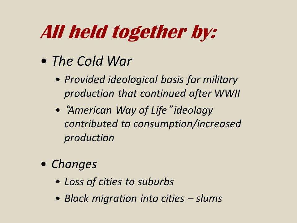 All held together by: The Cold War Provided ideological basis for military production that continued after WWII American Way of Life ideology contributed to consumption/increased production Changes Loss of cities to suburbs Black migration into cities – slums
