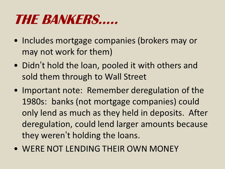 THE BANKERS….. Includes mortgage companies (brokers may or may not work for them) Didn't hold the loan, pooled it with others and sold them through to