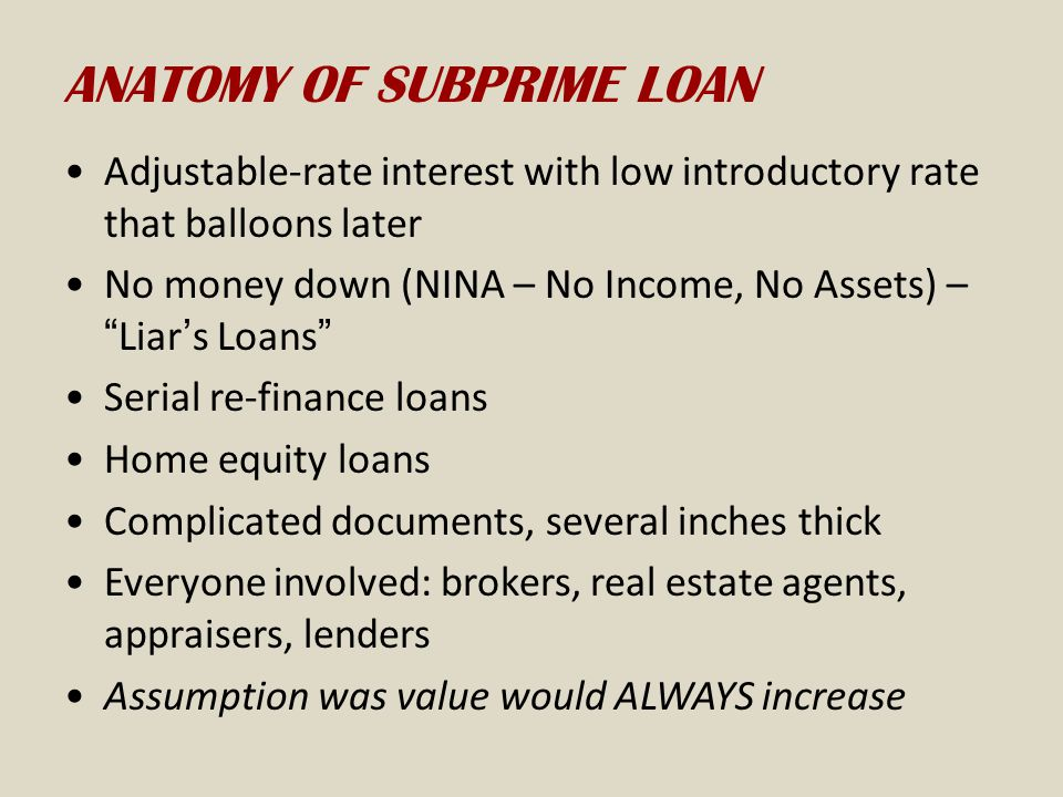 ANATOMY OF SUBPRIME LOAN Adjustable-rate interest with low introductory rate that balloons later No money down (NINA – No Income, No Assets) – Liar's Loans Serial re-finance loans Home equity loans Complicated documents, several inches thick Everyone involved: brokers, real estate agents, appraisers, lenders Assumption was value would ALWAYS increase