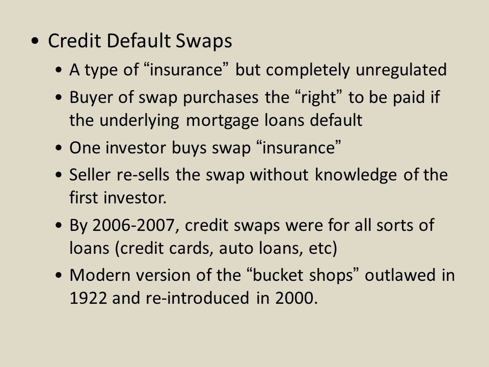 Credit Default Swaps A type of insurance but completely unregulated Buyer of swap purchases the right to be paid if the underlying mortgage loans default One investor buys swap insurance Seller re-sells the swap without knowledge of the first investor.