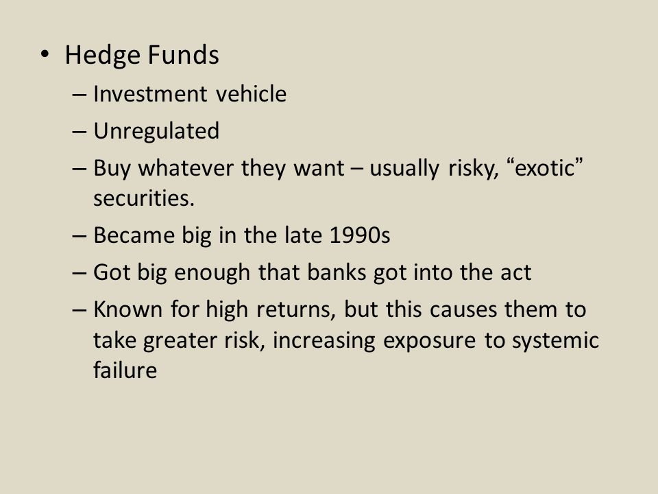 Hedge Funds – Investment vehicle – Unregulated – Buy whatever they want – usually risky, exotic securities.
