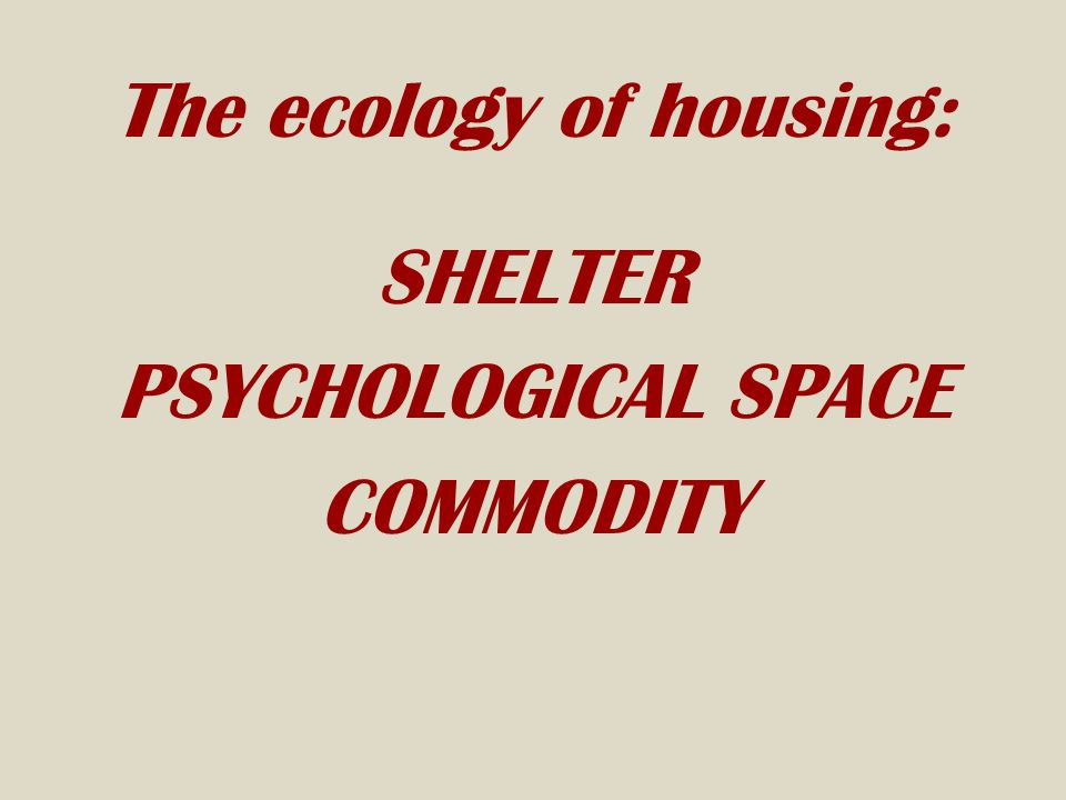 The ecology of housing: SHELTER PSYCHOLOGICAL SPACE COMMODITY