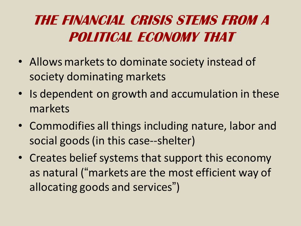 THE FINANCIAL CRISIS STEMS FROM A POLITICAL ECONOMY THAT Allows markets to dominate society instead of society dominating markets Is dependent on growth and accumulation in these markets Commodifies all things including nature, labor and social goods (in this case--shelter) Creates belief systems that support this economy as natural ( markets are the most efficient way of allocating goods and services )