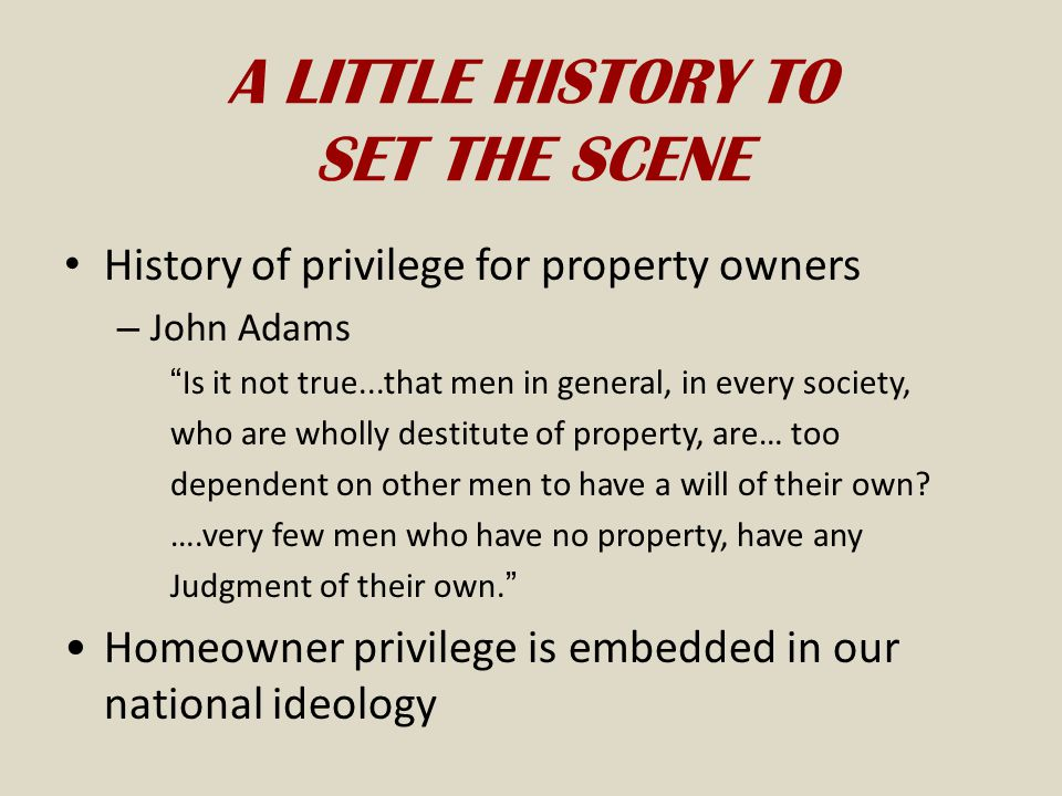 A LITTLE HISTORY TO SET THE SCENE History of privilege for property owners – John Adams Is it not true...that men in general, in every society, who are wholly destitute of property, are… too dependent on other men to have a will of their own.