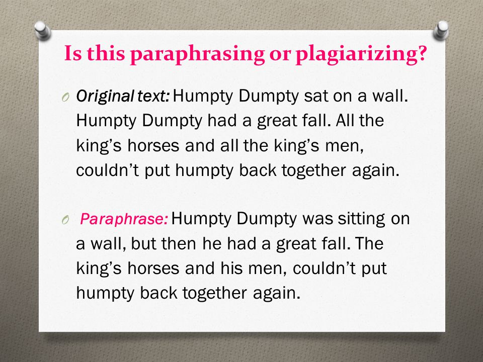Is this paraphrasing or plagiarizing? O Original text: Humpty Dumpty sat on a wall. Humpty Dumpty had a great fall. All the king's horses and all the