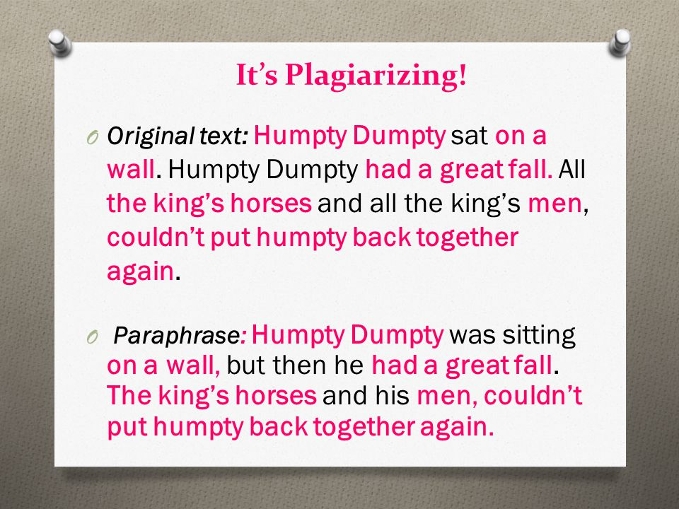 It's Plagiarizing! O Original text: Humpty Dumpty sat on a wall. Humpty Dumpty had a great fall. All the king's horses and all the king's men, couldn'