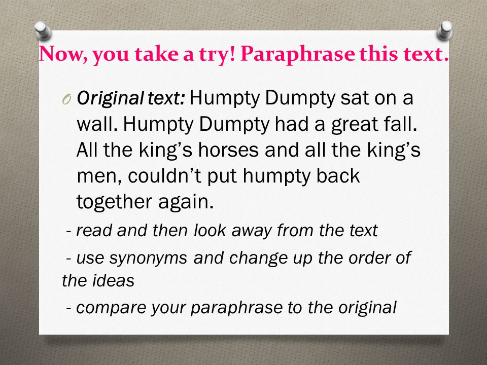 Now, you take a try! Paraphrase this text. O Original text: Humpty Dumpty sat on a wall. Humpty Dumpty had a great fall. All the king's horses and all