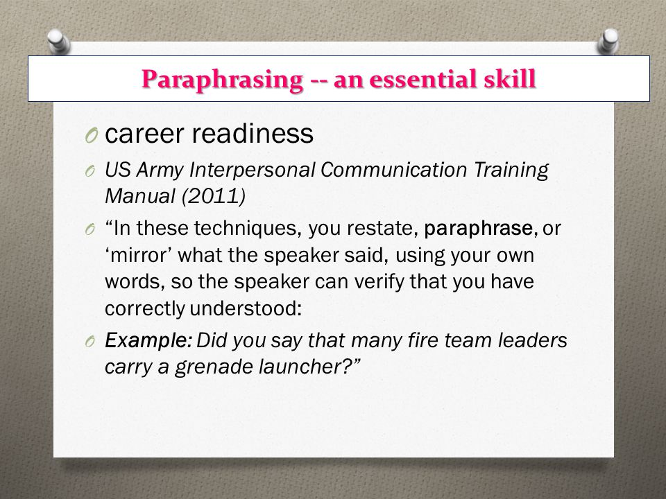 Paraphrasing -- an essential skill O career readiness O US Army Interpersonal Communication Training Manual (2011) O In these techniques, you restate, paraphrase, or 'mirror' what the speaker said, using your own words, so the speaker can verify that you have correctly understood: O Example: Did you say that many fire team leaders carry a grenade launcher?