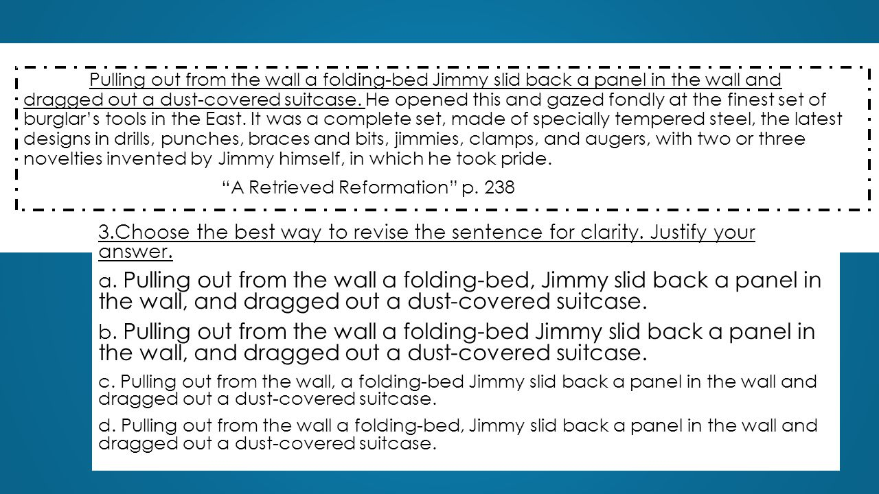 3.Choose the best way to revise the sentence for clarity. Justify your answer. a. Pulling out from the wall a folding-bed, Jimmy slid back a panel in