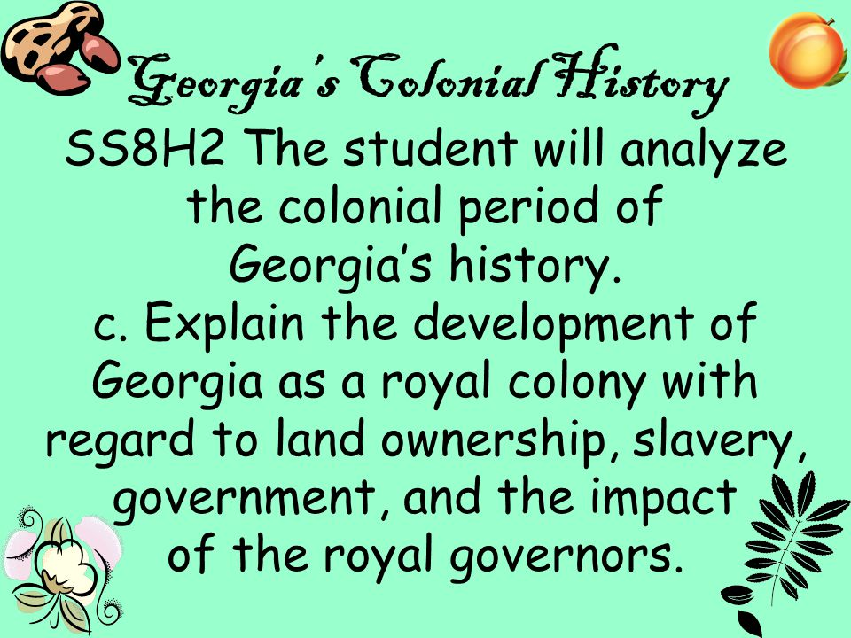 1 Georgia's Colonial History SS8H2 The student will analyze the colonial period of Georgia's history. c. Explain the development of Georgia as a royal