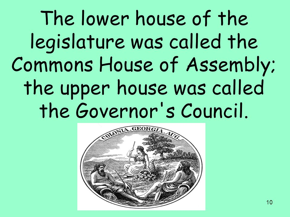 10 The lower house of the legislature was called the Commons House of Assembly; the upper house was called the Governor s Council.