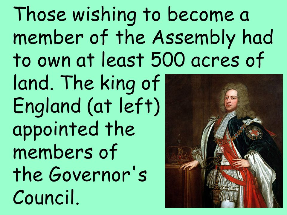 11 Those wishing to become a member of the Assembly had to own at least 500 acres of land. The king of England (at left) appointed the members of the