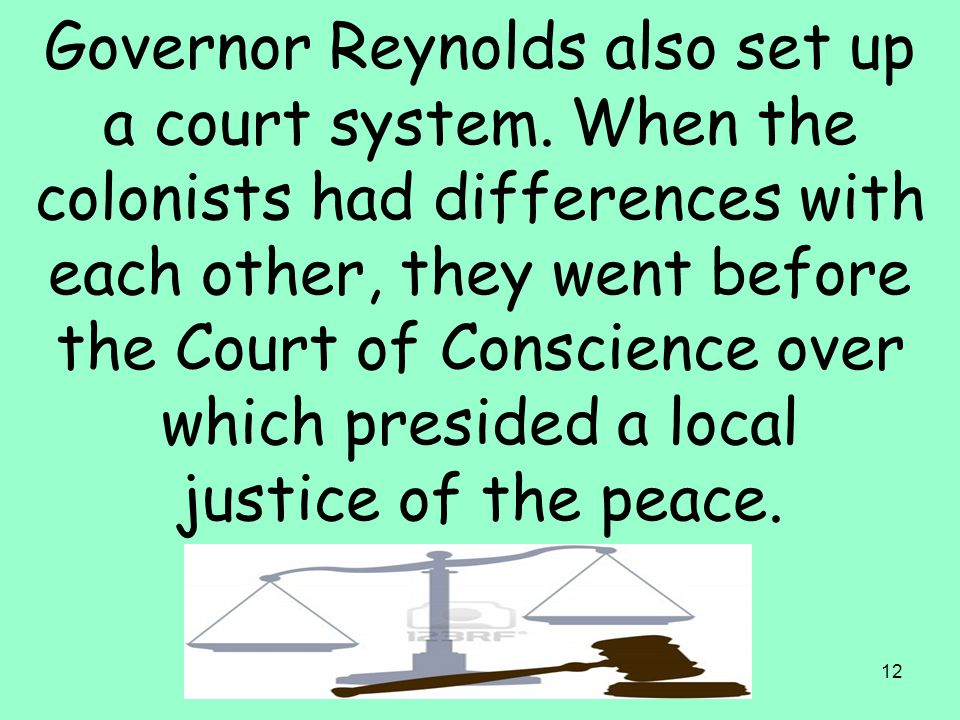 12 Governor Reynolds also set up a court system. When the colonists had differences with each other, they went before the Court of Conscience over whi