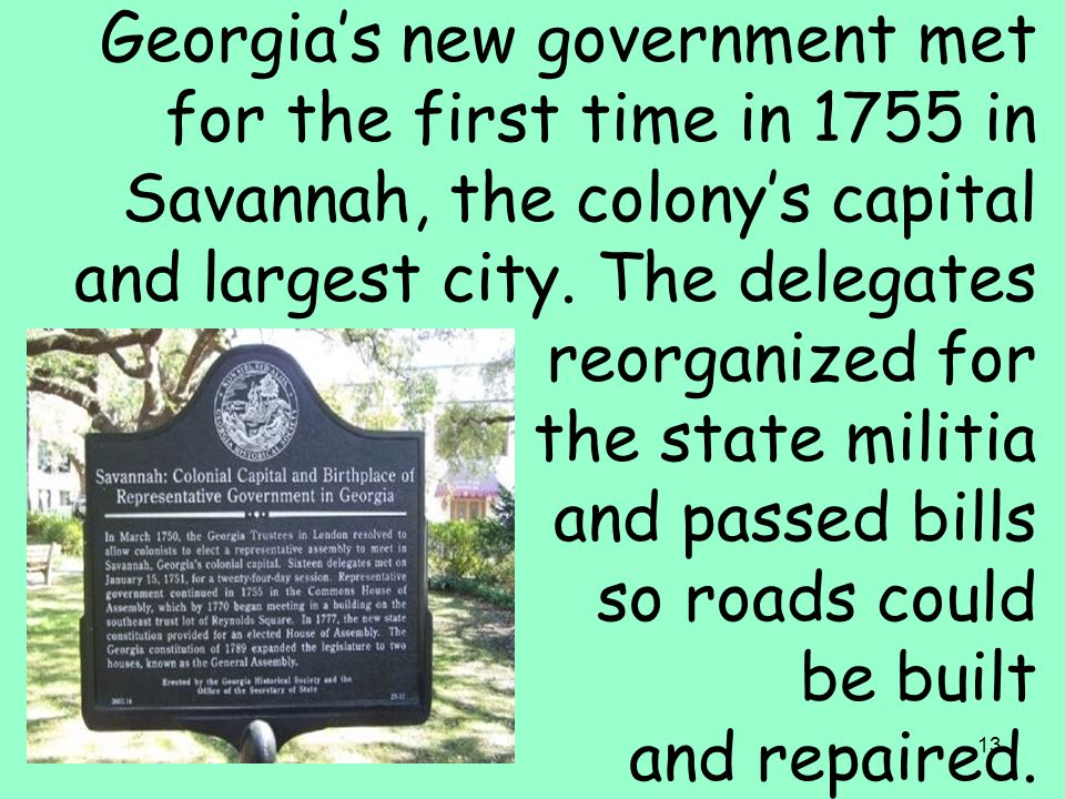13 Georgia's new government met for the first time in 1755 in Savannah, the colony's capital and largest city. The delegates reorganized for the state