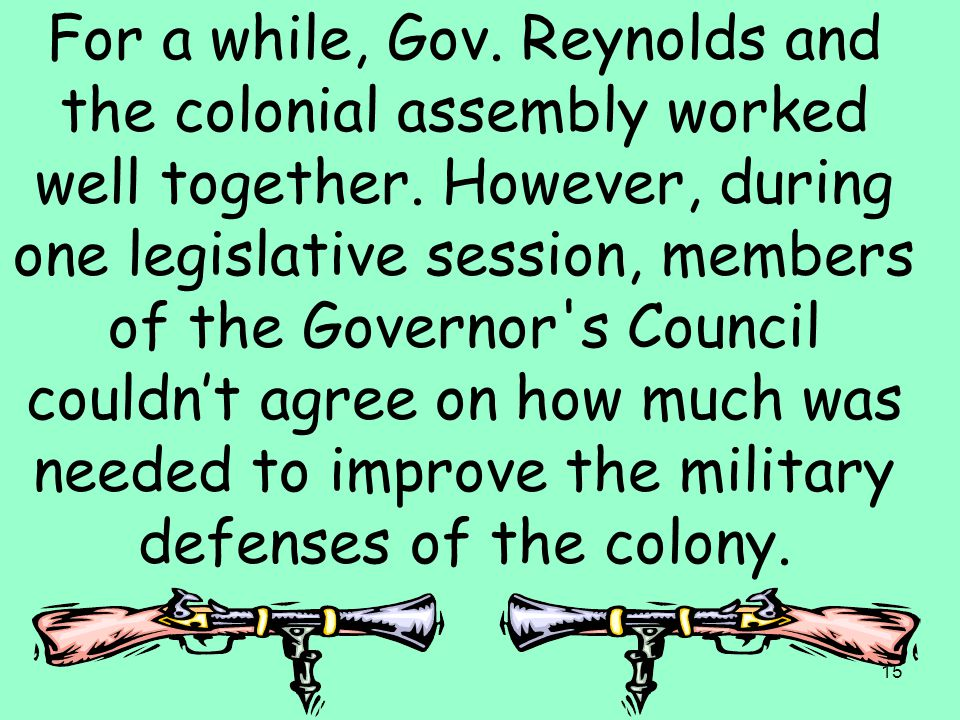 15 For a while, Gov. Reynolds and the colonial assembly worked well together. However, during one legislative session, members of the Governor's Counc
