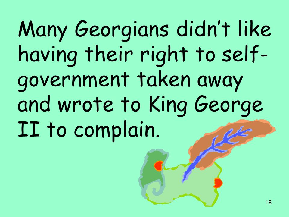 18 Many Georgians didn't like having their right to self- government taken away and wrote to King George II to complain.