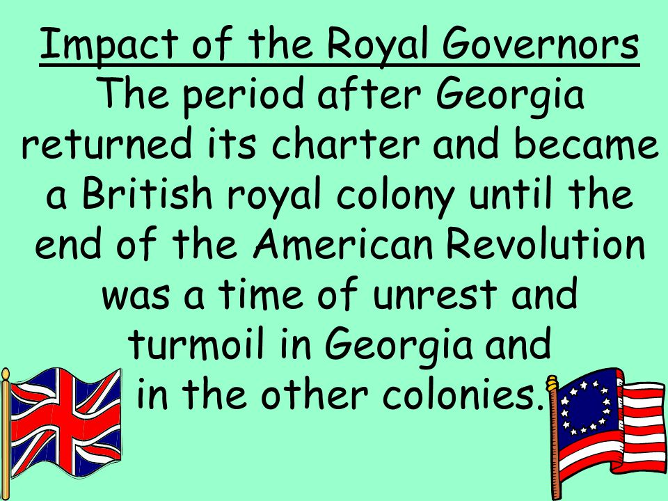 2 Impact of the Royal Governors The period after Georgia returned its charter and became a British royal colony until the end of the American Revoluti