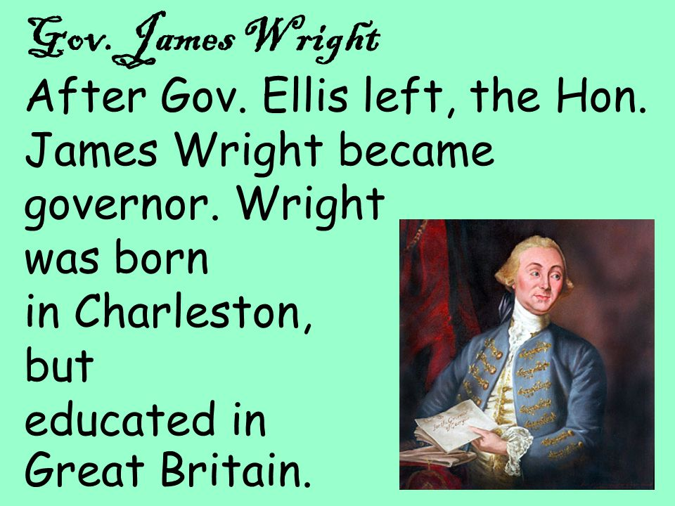 28 Gov. James Wright After Gov. Ellis left, the Hon. James Wright became governor. Wright was born in Charleston, but educated in Great Britain.