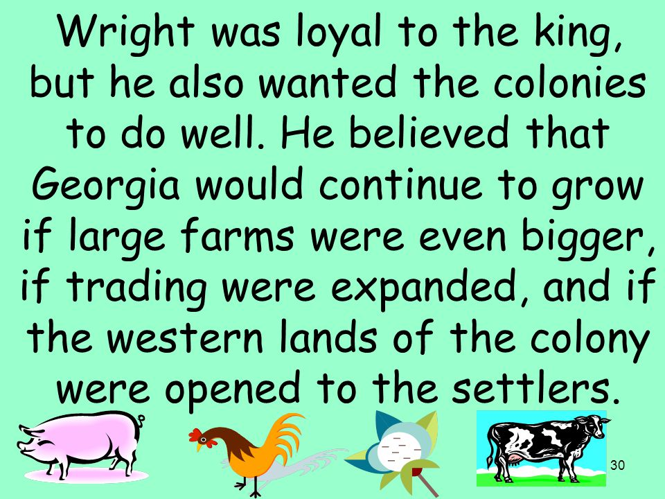 30 Wright was loyal to the king, but he also wanted the colonies to do well. He believed that Georgia would continue to grow if large farms were even