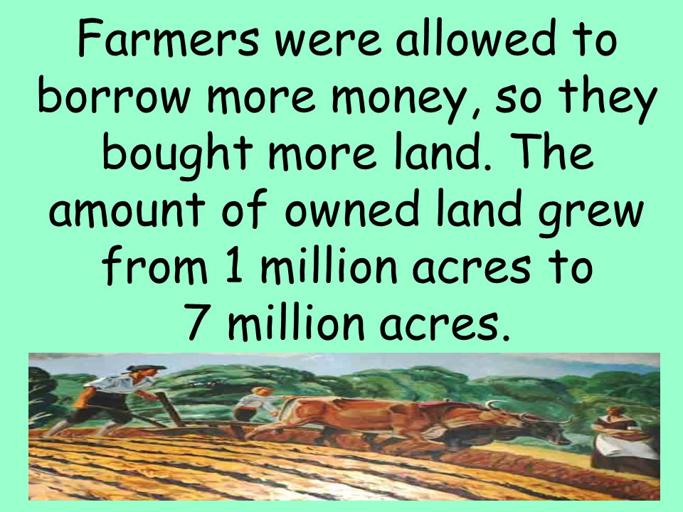 34 Farmers were allowed to borrow more money, so they bought more land. The amount of owned land grew from 1 million acres to 7 million acres.