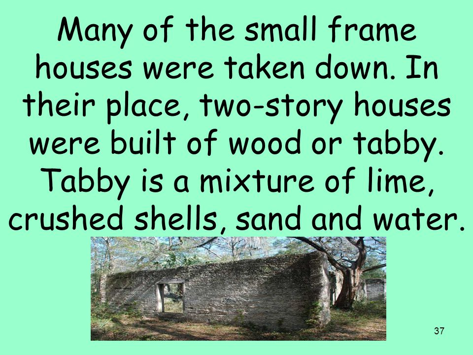 37 Many of the small frame houses were taken down. In their place, two-story houses were built of wood or tabby. Tabby is a mixture of lime, crushed s