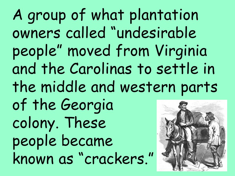 39 A group of what plantation owners called undesirable people moved from Virginia and the Carolinas to settle in the middle and western parts of the Georgia colony.